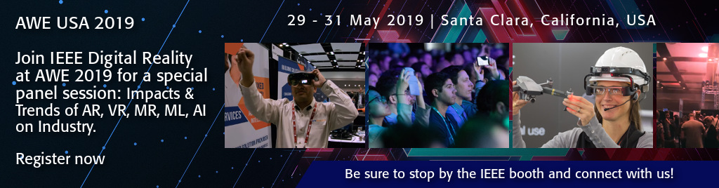 AWE USA 2019. 29 - 31 May 2019 | Santa Clara, California, USA. Join IEEE Digital Reality at AWE 2019 for a special panel session: Impacts and Trends of AR, VR, MR, ML, AI on Industry. Be sure to stop by the IEEE booth and connect with us!