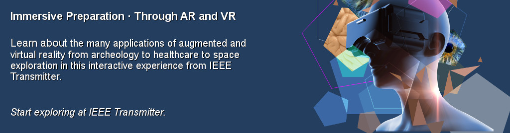 Immersive Preparation Through AR and VR. Learn about the many applications of augmented and virtual reality from archeology to healthcare to space exploration in this interactive experience from IEEE Transmitter.